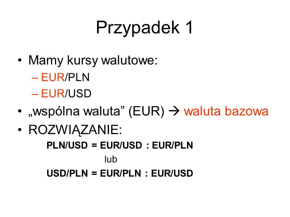 """Przypadek 1 Mamy kursy walutowe: –EUR/PLN –EUR/USD """"wspólna waluta"""" (EUR)  waluta bazowa ROZWIĄZANIE: PLN/USD = EUR/USD : EUR/PLN lub USD/PLN = EUR/P"""