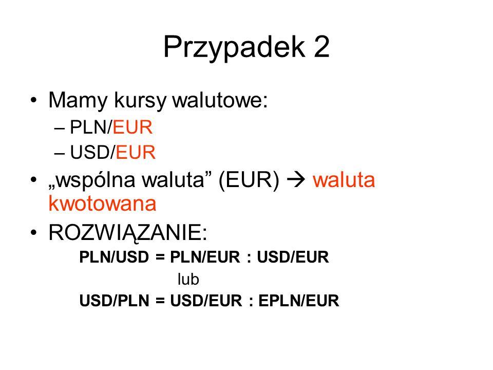 """Przypadek 2 Mamy kursy walutowe: –PLN/EUR –USD/EUR """"wspólna waluta (EUR)  waluta kwotowana ROZWIĄZANIE: PLN/USD = PLN/EUR : USD/EUR lub USD/PLN = USD/EUR : EPLN/EUR"""