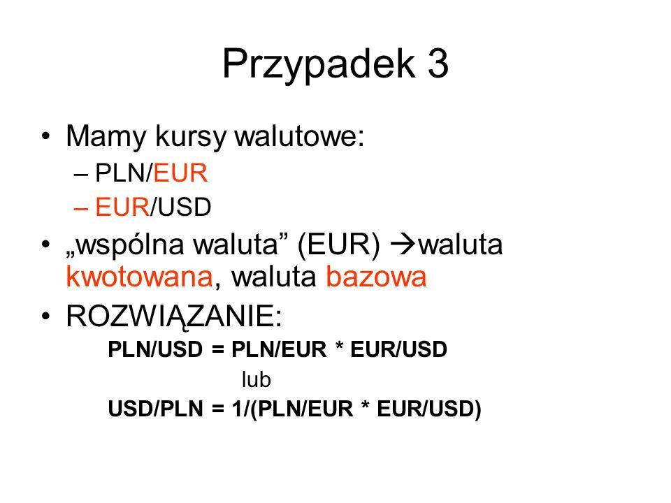 """Przypadek 3 Mamy kursy walutowe: –PLN/EUR –EUR/USD """"wspólna waluta (EUR)  waluta kwotowana, waluta bazowa ROZWIĄZANIE: PLN/USD = PLN/EUR * EUR/USD lub USD/PLN = 1/(PLN/EUR * EUR/USD)"""