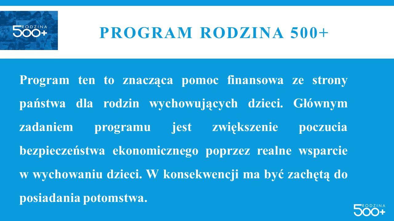 PROGRAM RODZINA 500+ Program ten to znacząca pomoc finansowa ze strony państwa dla rodzin wychowujących dzieci. Głównym zadaniem programu jest zwiększ
