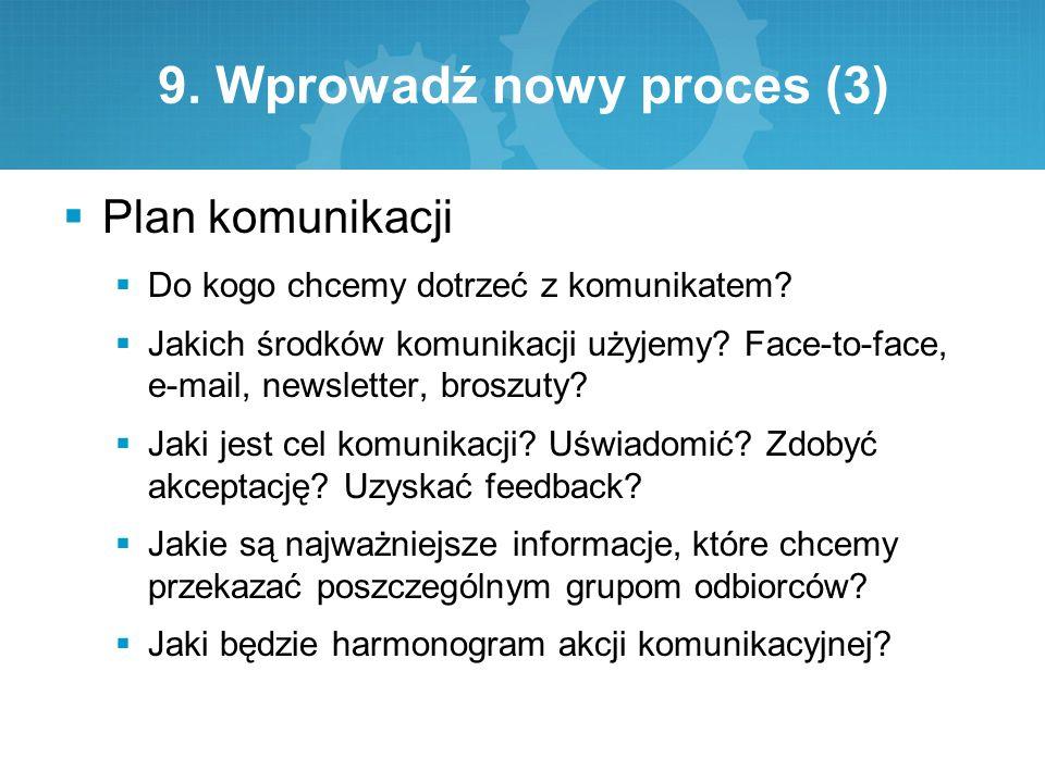 9. Wprowadź nowy proces (3)  Plan komunikacji  Do kogo chcemy dotrzeć z komunikatem?  Jakich środków komunikacji użyjemy? Face-to-face, e-mail, new