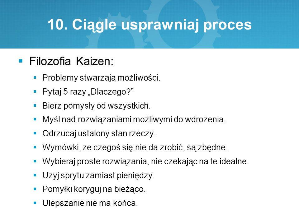 """10. Ciągle usprawniaj proces  Filozofia Kaizen:  Problemy stwarzają możliwości.  Pytaj 5 razy """"Dlaczego?""""  Bierz pomysły od wszystkich.  Myśl nad"""