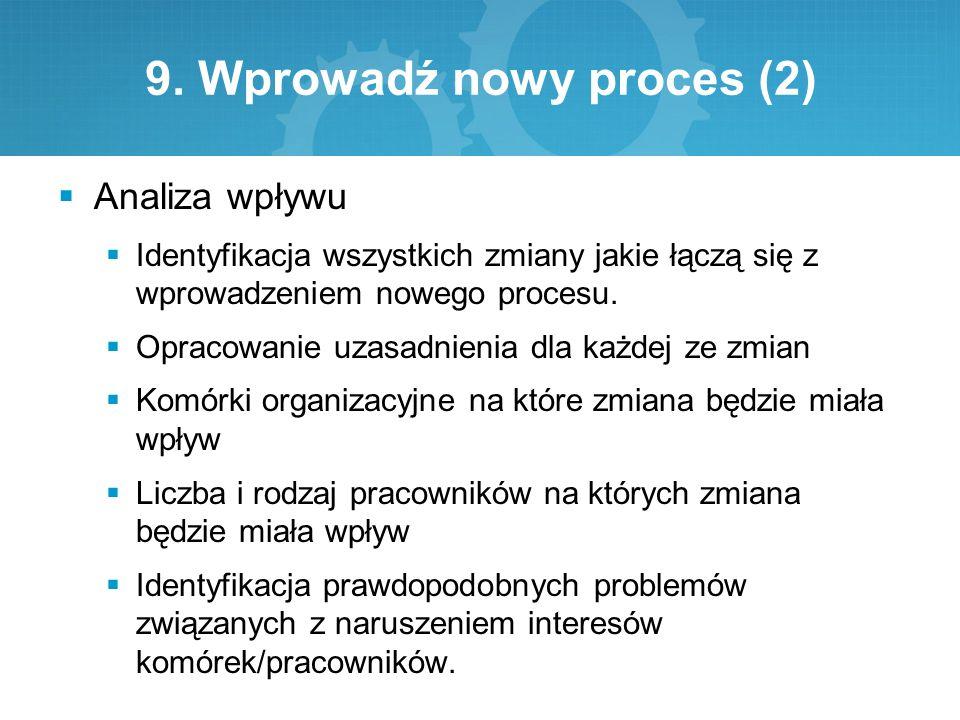 9. Wprowadź nowy proces (2)  Analiza wpływu  Identyfikacja wszystkich zmiany jakie łączą się z wprowadzeniem nowego procesu.  Opracowanie uzasadnie