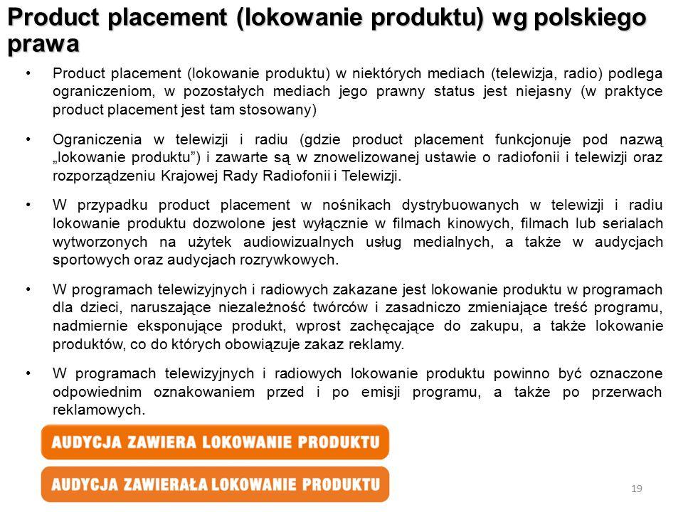 19 Product placement (lokowanie produktu) wg polskiego prawa Product placement (lokowanie produktu) w niektórych mediach (telewizja, radio) podlega og