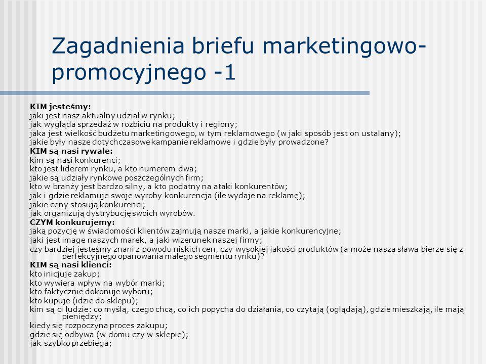 Zagadnienia briefu marketingowo- promocyjnego -1 KIM jesteśmy: jaki jest nasz aktualny udział w rynku; jak wygląda sprzedaż w rozbiciu na produkty i regiony; jaka jest wielkość budżetu marketingowego, w tym reklamowego (w jaki sposób jest on ustalany); jakie były nasze dotychczasowe kampanie reklamowe i gdzie były prowadzone.