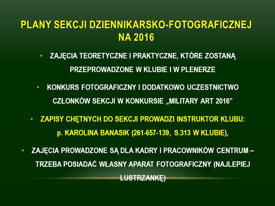 """PLANY SEKCJI DZIENNIKARSKO-FOTOGRAFICZNEJ NA 2016 ZAJĘCIA TEORETYCZNE I PRAKTYCZNE, KTÓRE ZOSTANĄ PRZEPROWADZONE W KLUBIE I W PLENERZE KONKURS FOTOGRAFICZNY I DODATKOWO UCZESTNICTWO CZŁONKÓW SEKCJI W KONKURSIE """"MILITARY ART 2016 ZAPISY CHĘTNYCH DO SEKCJI PROWADZI INSTRUKTOR KLUBU: p."""