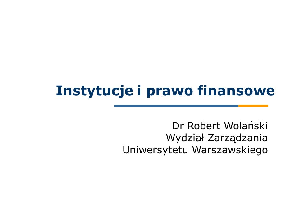 Dr Robert Wolański Wydział Zarządzania Uniwersytetu Warszawskiego Instytucje i prawo finansowe