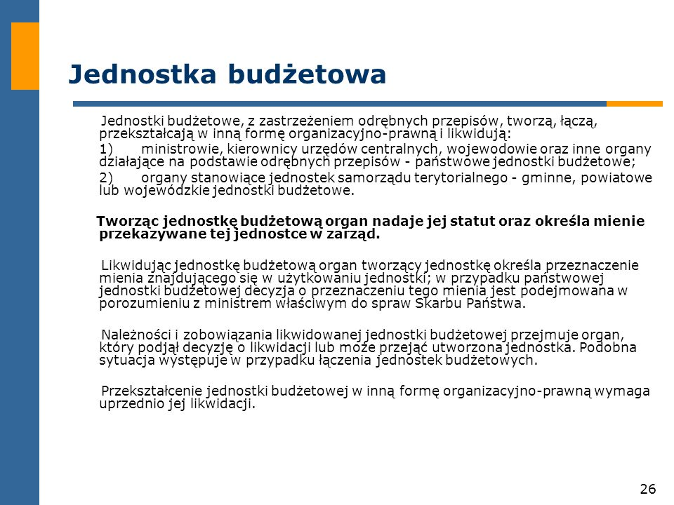 26 Jednostka budżetowa Jednostki budżetowe, z zastrzeżeniem odrębnych przepisów, tworzą, łączą, przekształcają w inną formę organizacyjno-prawną i likwidują: 1)ministrowie, kierownicy urzędów centralnych, wojewodowie oraz inne organy działające na podstawie odrębnych przepisów - państwowe jednostki budżetowe; 2)organy stanowiące jednostek samorządu terytorialnego - gminne, powiatowe lub wojewódzkie jednostki budżetowe.