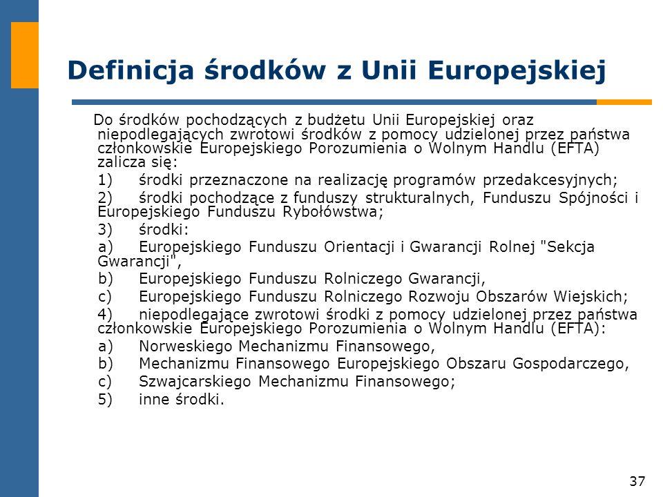 37 Definicja środków z Unii Europejskiej Do środków pochodzących z budżetu Unii Europejskiej oraz niepodlegających zwrotowi środków z pomocy udzielonej przez państwa członkowskie Europejskiego Porozumienia o Wolnym Handlu (EFTA) zalicza się: 1)środki przeznaczone na realizację programów przedakcesyjnych; 2)środki pochodzące z funduszy strukturalnych, Funduszu Spójności i Europejskiego Funduszu Rybołówstwa; 3)środki: a)Europejskiego Funduszu Orientacji i Gwarancji Rolnej Sekcja Gwarancji , b)Europejskiego Funduszu Rolniczego Gwarancji, c)Europejskiego Funduszu Rolniczego Rozwoju Obszarów Wiejskich; 4)niepodlegające zwrotowi środki z pomocy udzielonej przez państwa członkowskie Europejskiego Porozumienia o Wolnym Handlu (EFTA): a)Norweskiego Mechanizmu Finansowego, b)Mechanizmu Finansowego Europejskiego Obszaru Gospodarczego, c)Szwajcarskiego Mechanizmu Finansowego; 5)inne środki.