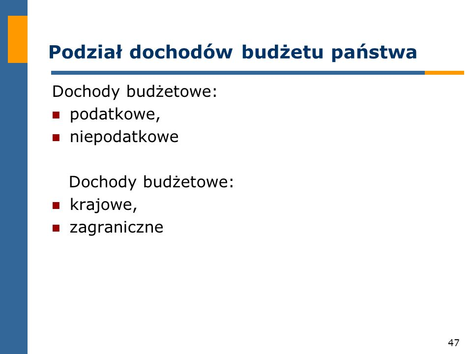 47 Podział dochodów budżetu państwa Dochody budżetowe: podatkowe, niepodatkowe Dochody budżetowe: krajowe, zagraniczne