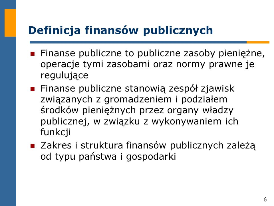 6 Definicja finansów publicznych Finanse publiczne to publiczne zasoby pieniężne, operacje tymi zasobami oraz normy prawne je regulujące Finanse publiczne stanowią zespół zjawisk związanych z gromadzeniem i podziałem środków pieniężnych przez organy władzy publicznej, w związku z wykonywaniem ich funkcji Zakres i struktura finansów publicznych zależą od typu państwa i gospodarki