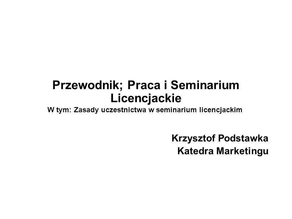 Przewodnik; Praca i Seminarium Licencjackie Krzysztof Podstawka Katedra Marketingu 1 W tym: Zasady uczestnictwa w seminarium licencjackim