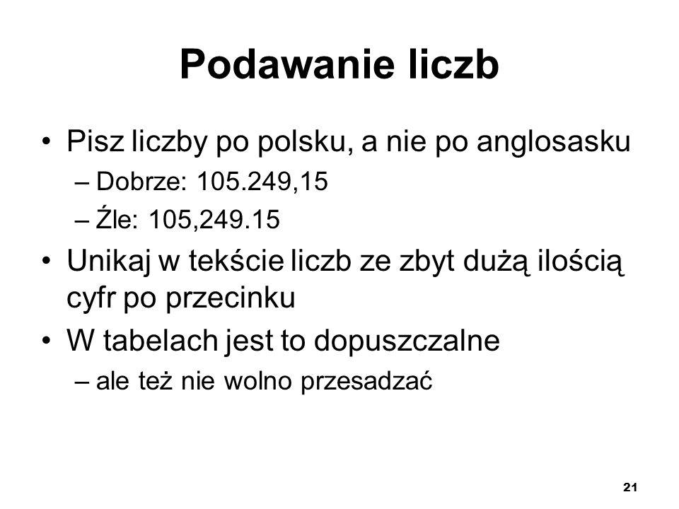 21 Podawanie liczb Pisz liczby po polsku, a nie po anglosasku –Dobrze: 105.249,15 –Źle: 105,249.15 Unikaj w tekście liczb ze zbyt dużą ilością cyfr po