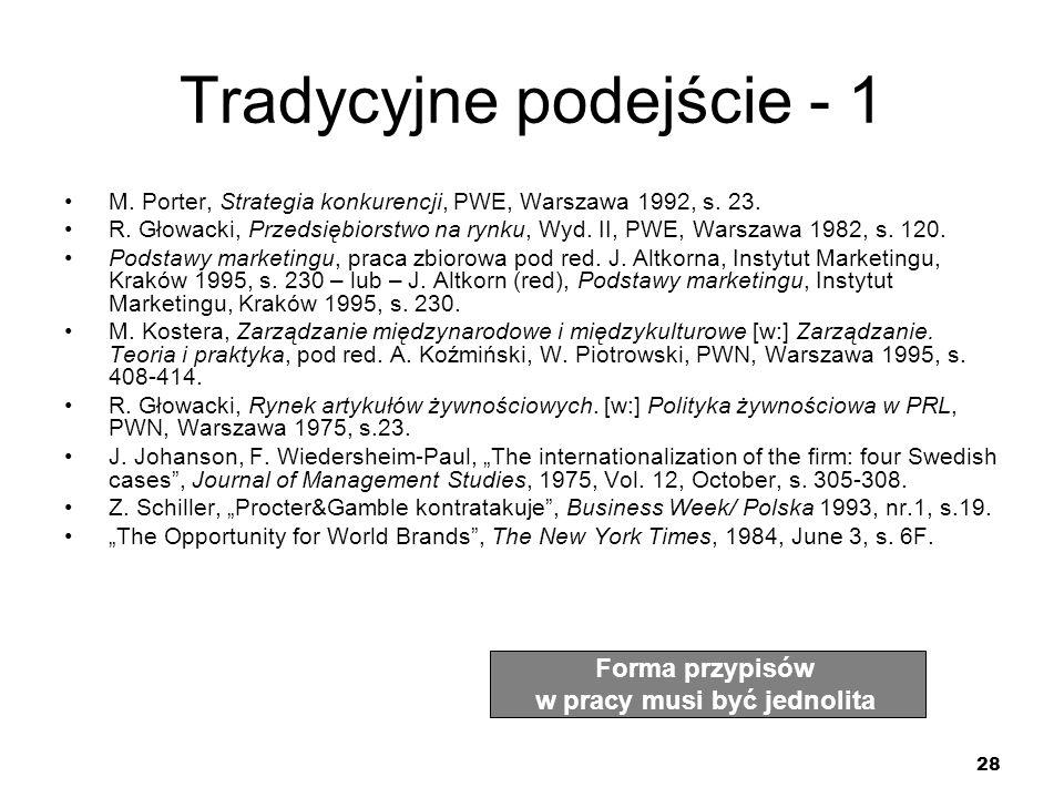 28 Tradycyjne podejście - 1 M. Porter, Strategia konkurencji, PWE, Warszawa 1992, s. 23. R. Głowacki, Przedsiębiorstwo na rynku, Wyd. II, PWE, Warszaw