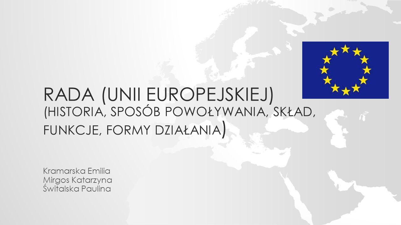RADA (UNII EUROPEJSKIEJ) (HISTORIA, SPOSÓB POWOŁYWANIA, SKŁAD, FUNKCJE, FORMY DZIAŁANIA ) Kramarska Emilia Mirgos Katarzyna Świtalska Paulina