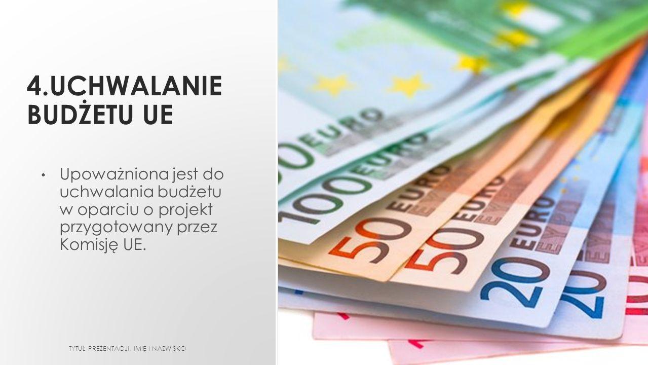 4.UCHWALANIE BUDŻETU UE Upoważniona jest do uchwalania budżetu w oparciu o projekt przygotowany przez Komisję UE. TYTUŁ PREZENTACJI, IMIĘ I NAZWISKO
