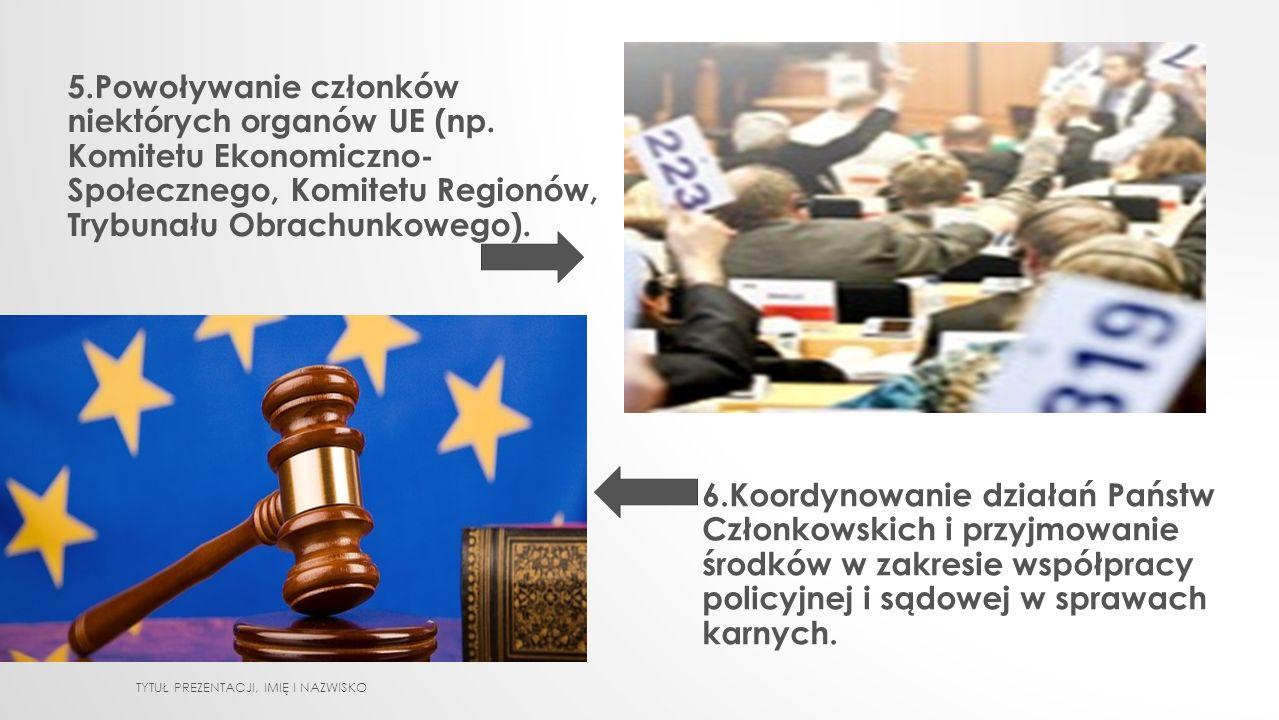 5.Powoływanie członków niektórych organów UE (np. Komitetu Ekonomiczno- Społecznego, Komitetu Regionów, Trybunału Obrachunkowego). 6.Koordynowanie dzi
