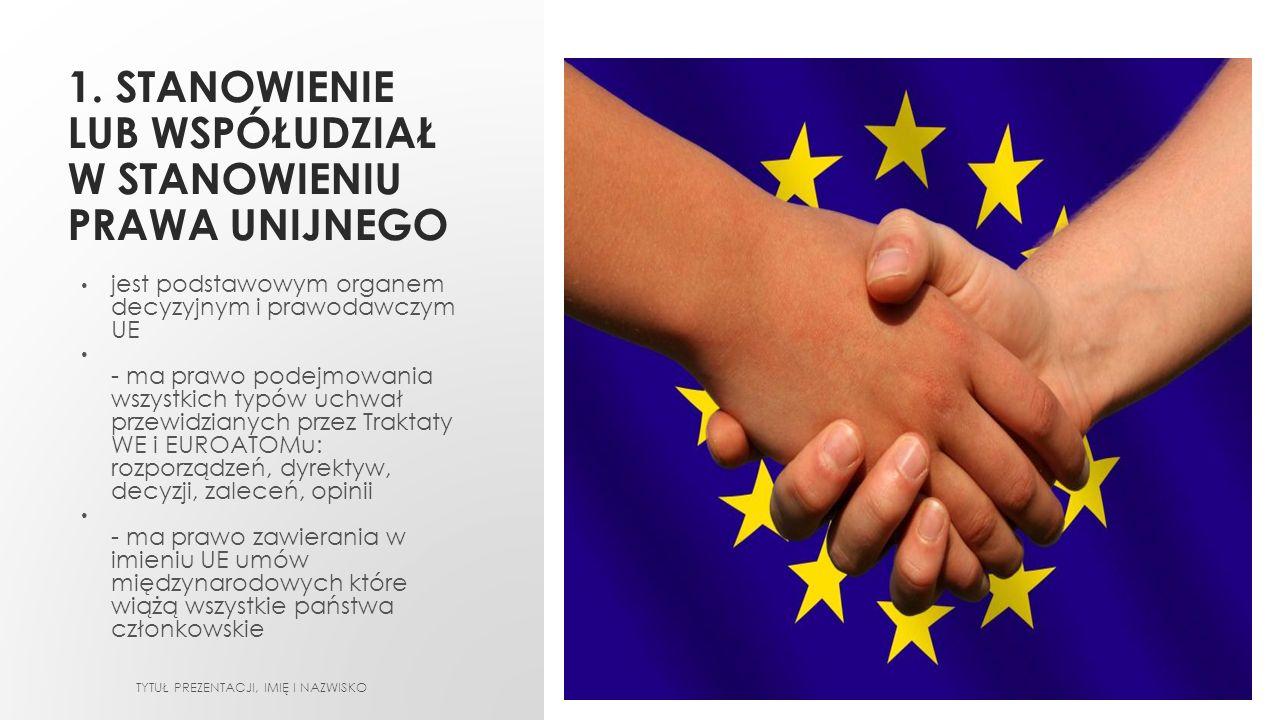 1. STANOWIENIE LUB WSPÓŁUDZIAŁ W STANOWIENIU PRAWA UNIJNEGO jest podstawowym organem decyzyjnym i prawodawczym UE - ma prawo podejmowania wszystkich t