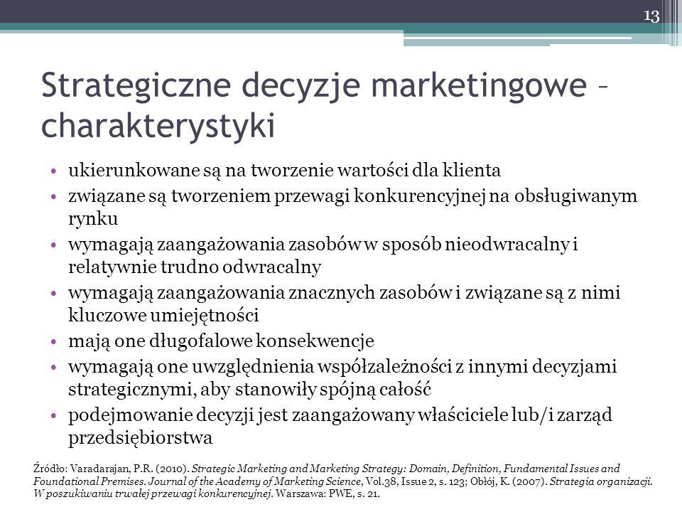 Strategiczne decyzje marketingowe – charakterystyki ukierunkowane są na tworzenie wartości dla klienta związane są tworzeniem przewagi konkurencyjnej na obsługiwanym rynku wymagają zaangażowania zasobów w sposób nieodwracalny i relatywnie trudno odwracalny wymagają zaangażowania znacznych zasobów i związane są z nimi kluczowe umiejętności mają one długofalowe konsekwencje wymagają one uwzględnienia współzależności z innymi decyzjami strategicznymi, aby stanowiły spójną całość podejmowanie decyzji jest zaangażowany właściciele lub/i zarząd przedsiębiorstwa 13 Źródło: Varadarajan, P.R.