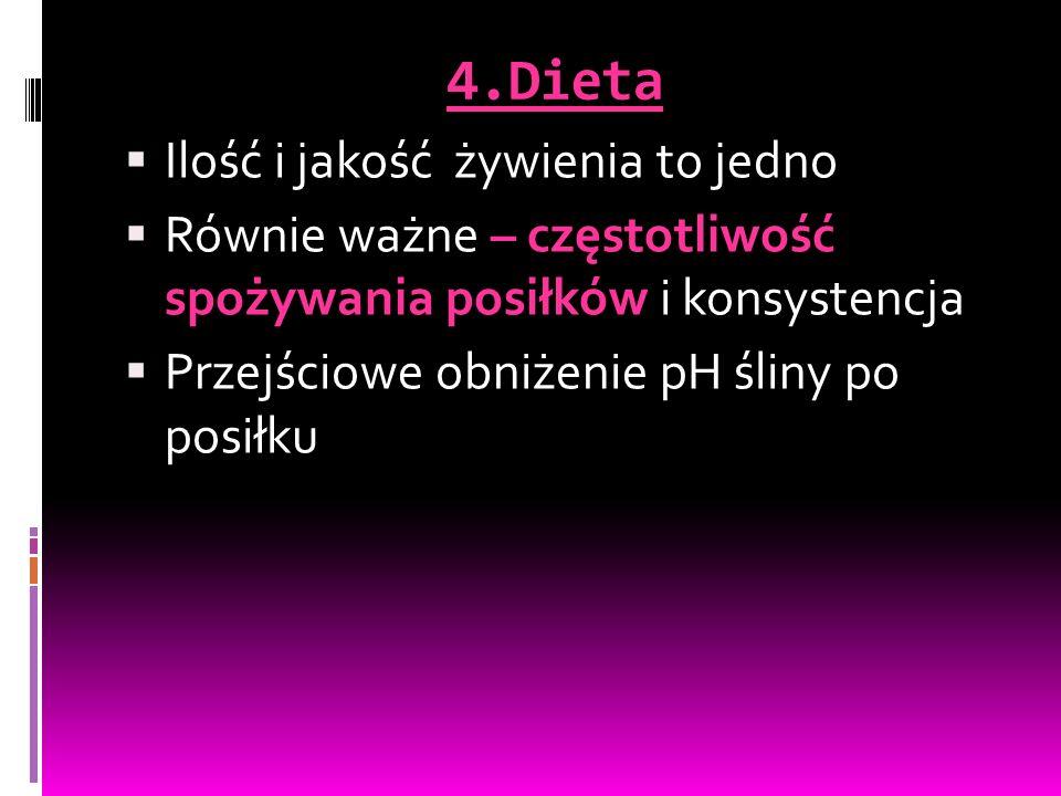4.Dieta  Ilość i jakość żywienia to jedno  Równie ważne – częstotliwość spożywania posiłków i konsystencja  Przejściowe obniżenie pH śliny po posiłku