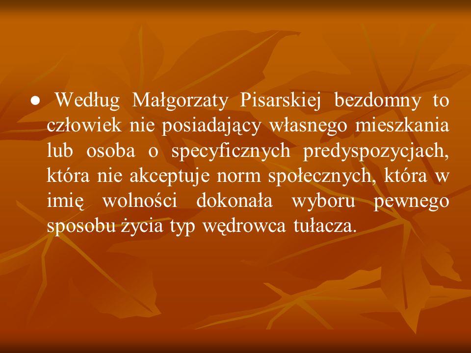● Według Małgorzaty Pisarskiej bezdomny to człowiek nie posiadający własnego mieszkania lub osoba o specyficznych predyspozycjach, która nie akceptuje norm społecznych, która w imię wolności dokonała wyboru pewnego sposobu życia typ wędrowca tułacza.
