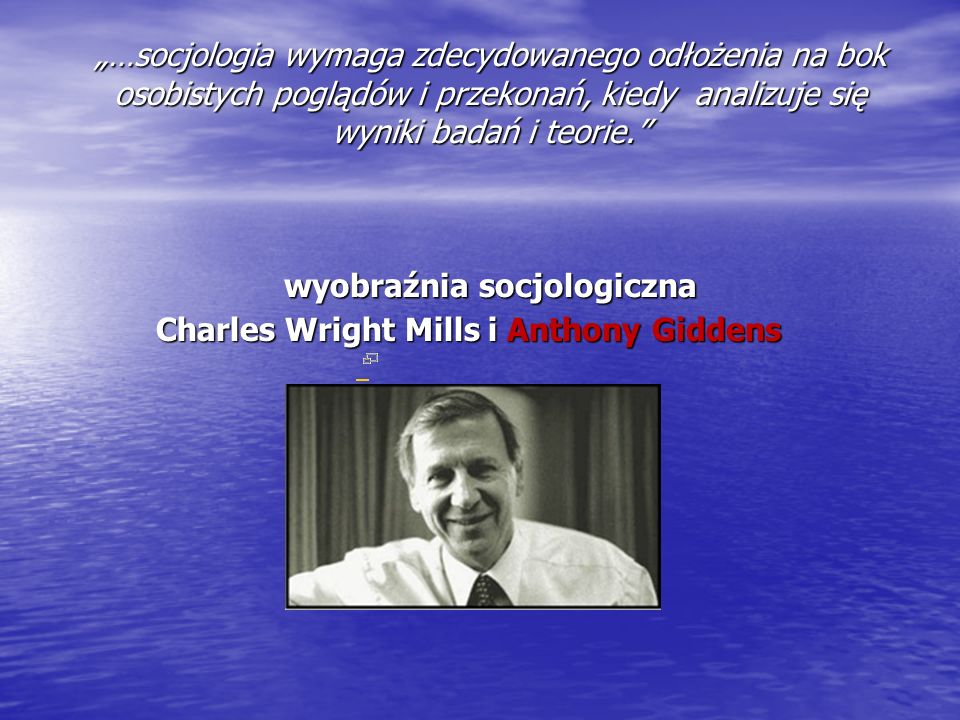 """""""…socjologia wymaga zdecydowanego odłożenia na bok osobistych poglądów i przekonań, kiedy analizuje się wyniki badań i teorie. wyobraźnia socjologiczna Charles Wright Mills i Anthony Giddens"""