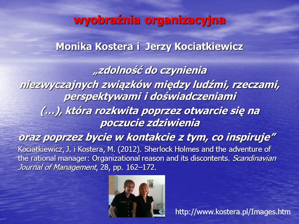 """wyobraźnia organizacyjna Monika Kostera i Jerzy Kociatkiewicz """"zdolność do czynienia niezwyczajnych związków między ludźmi, rzeczami, perspektywami i doświadczeniami (…), która rozkwita poprzez otwarcie się na poczucie zdziwienia oraz poprzez bycie w kontakcie z tym, co inspiruje Kociatkiewicz, J."""
