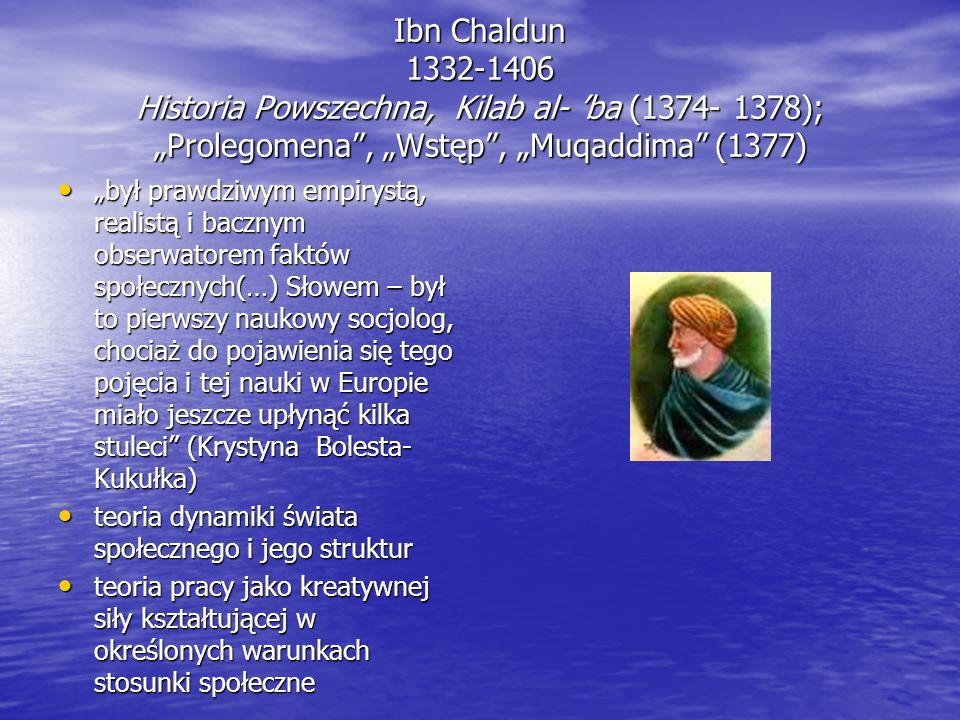 """Ibn Chaldun 1332-1406 Historia Powszechna, Kilab al- 'ba (1374- 1378); """"Prolegomena , """"Wstęp , """"Muqaddima (1377) """"był prawdziwym empirystą, realistą i bacznym obserwatorem faktów społecznych(…) Słowem – był to pierwszy naukowy socjolog, chociaż do pojawienia się tego pojęcia i tej nauki w Europie miało jeszcze upłynąć kilka stuleci (Krystyna Bolesta- Kukułka) """"był prawdziwym empirystą, realistą i bacznym obserwatorem faktów społecznych(…) Słowem – był to pierwszy naukowy socjolog, chociaż do pojawienia się tego pojęcia i tej nauki w Europie miało jeszcze upłynąć kilka stuleci (Krystyna Bolesta- Kukułka) teoria dynamiki świata społecznego i jego struktur teoria dynamiki świata społecznego i jego struktur teoria pracy jako kreatywnej siły kształtującej w określonych warunkach stosunki społeczne teoria pracy jako kreatywnej siły kształtującej w określonych warunkach stosunki społeczne"""