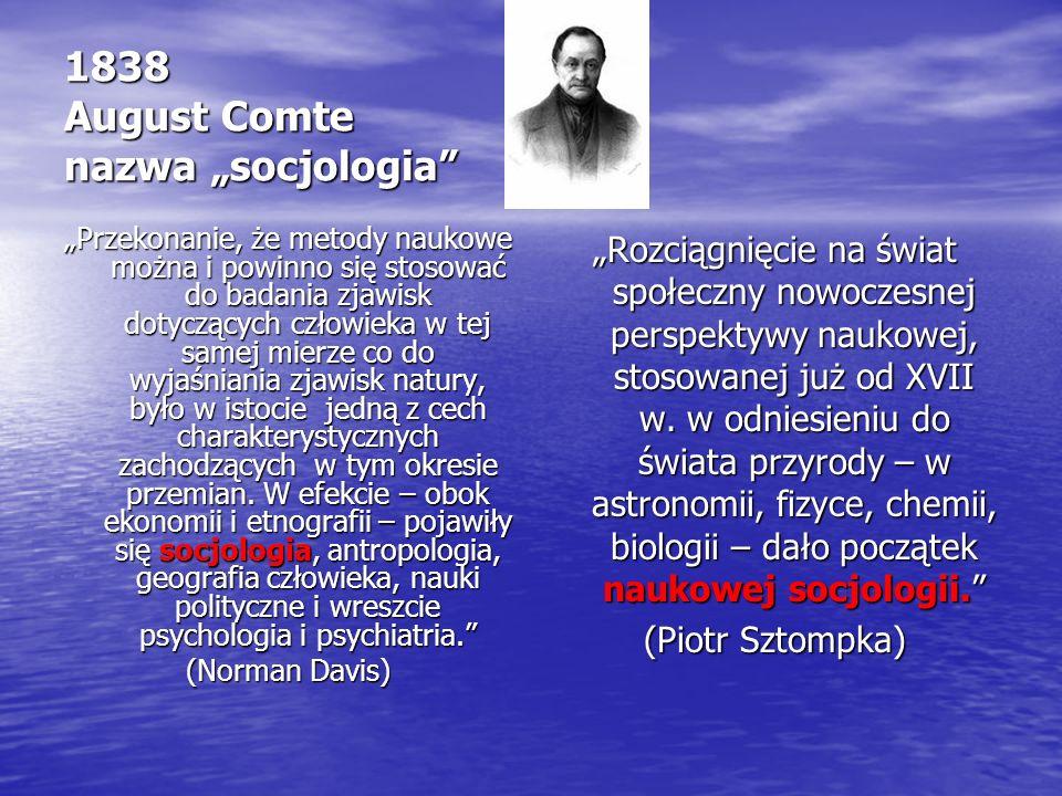 """1838 August Comte nazwa """"socjologia """"Przekonanie, że metody naukowe można i powinno się stosować do badania zjawisk dotyczących człowieka w tej samej mierze co do wyjaśniania zjawisk natury, było w istocie jedną z cech charakterystycznych zachodzących w tym okresie przemian."""