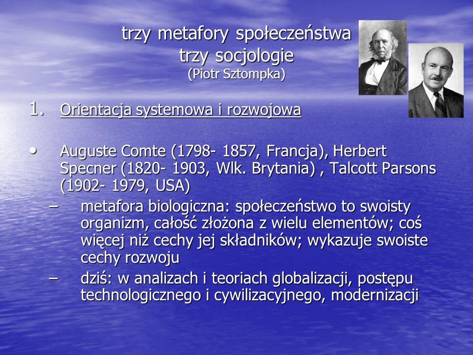 trzy metafory społeczeństwa trzy socjologie (Piotr Sztompka) 1. Orientacja systemowa i rozwojowa Auguste Comte (1798- 1857, Francja), Herbert Specner