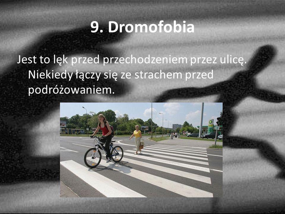 9.Dromofobia Jest to lęk przed przechodzeniem przez ulicę.