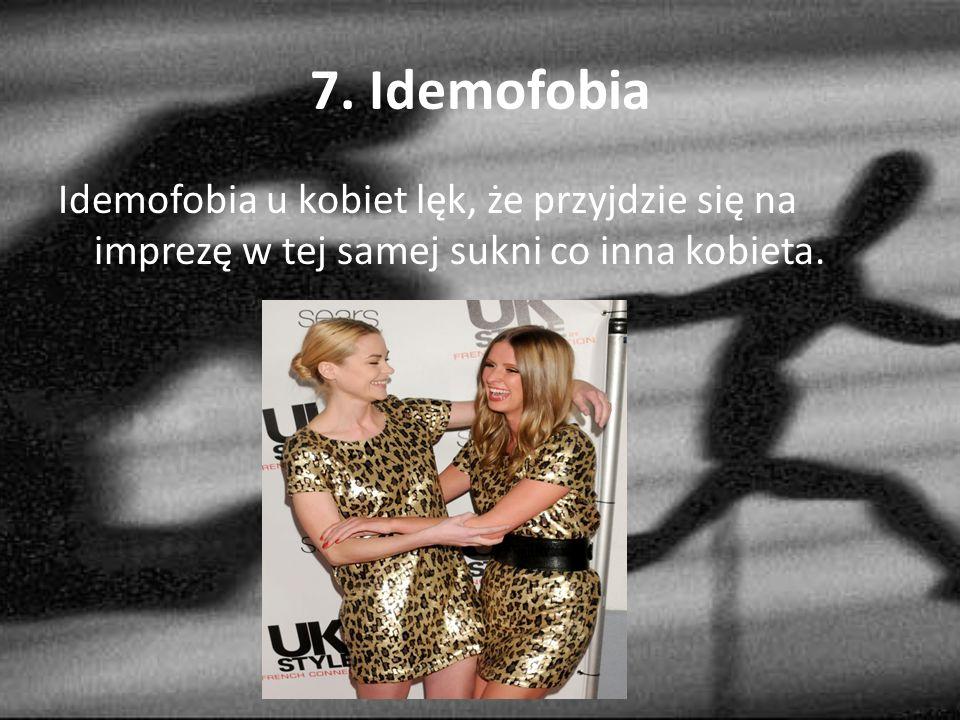7. Idemofobia Idemofobia u kobiet lęk, że przyjdzie się na imprezę w tej samej sukni co inna kobieta.