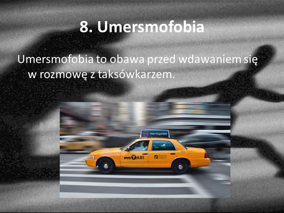 8. Umersmofobia Umersmofobia to obawa przed wdawaniem się w rozmowę z taksówkarzem.