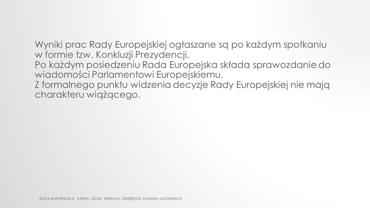 Wyniki prac Rady Europejskiej ogłaszane są po każdym spotkaniu w formie tzw. Konkluzji Prezydencji. Po każdym posiedzeniu Rada Europejska składa spraw