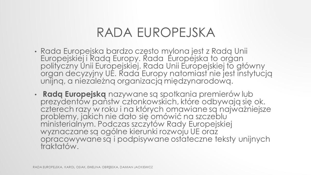RADA EUROPEJSKA Rada Europejska bardzo często mylona jest z Radą Unii Europejskiej i Radą Europy. Rada Europejska to organ polityczny Unii Europejskie