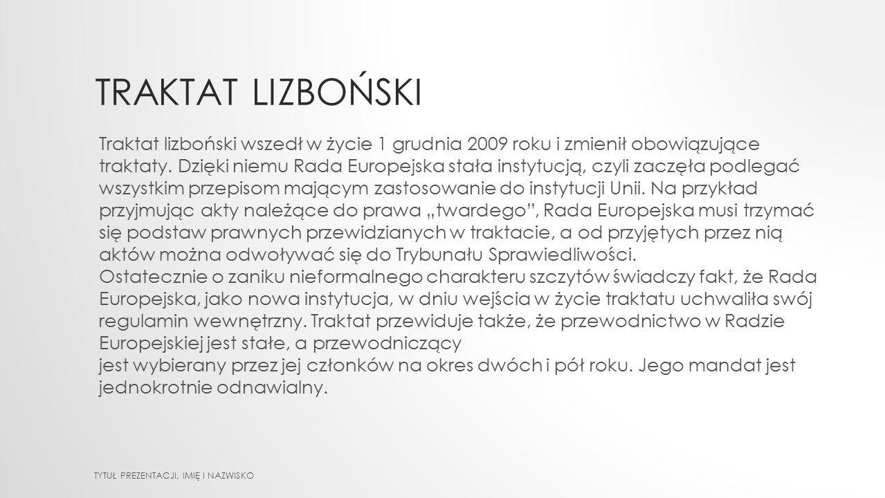 TRAKTAT LIZBOŃSKI TYTUŁ PREZENTACJI, IMIĘ I NAZWISKO Traktat lizboński wszedł w życie 1 grudnia 2009 roku i zmienił obowiązujące traktaty. Dzięki niem