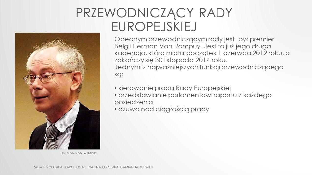 HERMAN VAN ROMPUY PRZEWODNICZĄCY RADY EUROPEJSKIEJ Obecnym przewodniczącym rady jest był premier Belgii Herman Van Rompuy. Jest to już jego druga kade