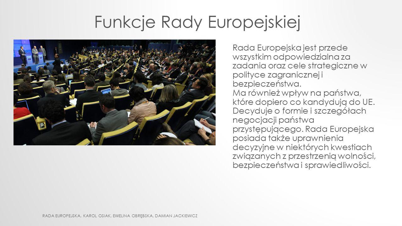 RADA EUROPEJSKA – ISTOTNY BIEGUN DECYZYJNY UNII EUROPEJSKIEJ KOMPETENCJE KREACYJNE RADY: wybiera przewodniczącego Rady Europejskiej mianuje wysokiego przedstawiciela Unii do spraw zagranicznych i polityki bezpieczeństwa (za zgodą przewodniczącego Komisji) wskazuje, biorąc pod uwagę wynik wyborów do Parlamentu Europejskiego, kandydata na przewodniczącego Komisji Europejskiej (wybieranego przez Parlament Europejski) mianuje zatwierdzony przez Parlament Europejski skład Komisji wybiera prezesa, wiceprezesa i członków Zarządu Europejskiego Banku Centralnego RADA EUROPEJSKA, KAROL OSIAK, EWELINA OBRĘBSKA, DAMIAN JACKIEWICZ