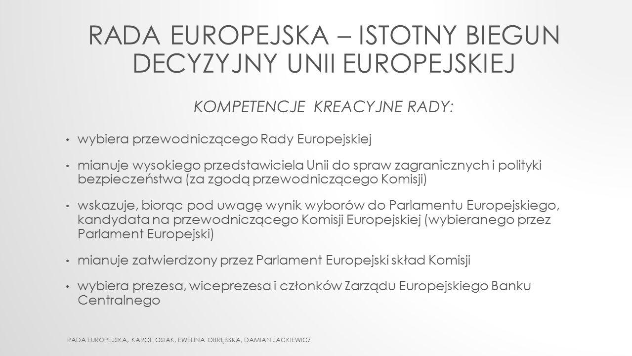 RADA EUROPEJSKA – ISTOTNY BIEGUN DECYZYJNY UNII EUROPEJSKIEJ KOMPETENCJE KREACYJNE RADY: wybiera przewodniczącego Rady Europejskiej mianuje wysokiego