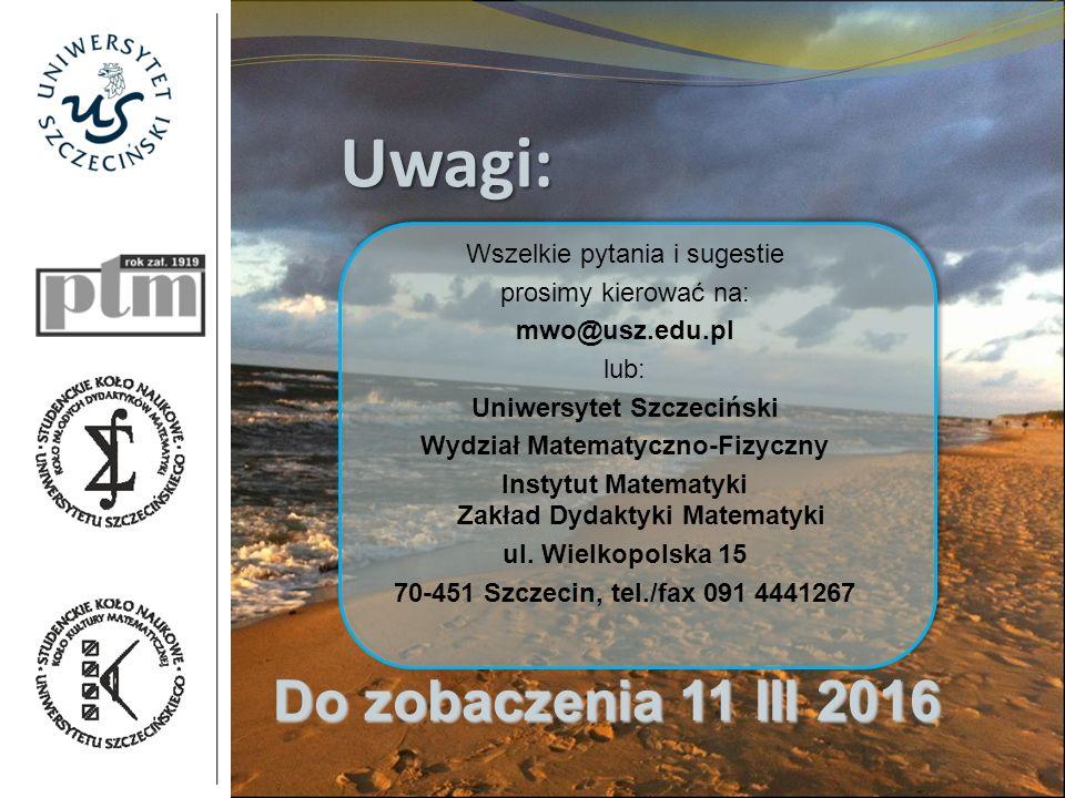 Uwagi: Wszelkie pytania i sugestie prosimy kierować na: mwo@usz.edu.pl lub: Uniwersytet Szczeciński Wydział Matematyczno-Fizyczny Instytut Matematyki Zakład Dydaktyki Matematyki ul.