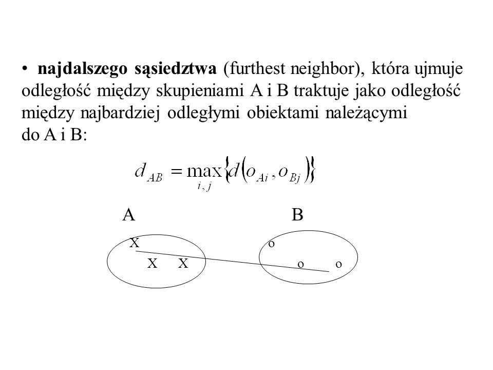 najdalszego sąsiedztwa (furthest neighbor), która ujmuje odległość między skupieniami A i B traktuje jako odległość między najbardziej odległymi obiektami należącymi do A i B: A B X o X X o o