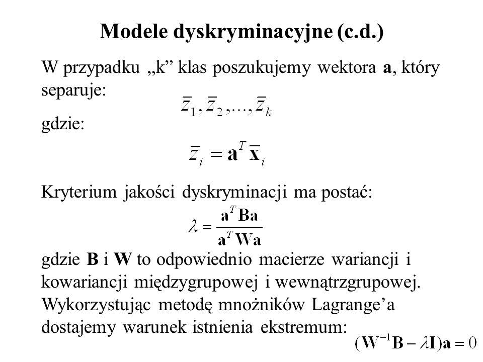 """Modele dyskryminacyjne (c.d.) W przypadku """"k klas poszukujemy wektora a, który separuje: gdzie: Kryterium jakości dyskryminacji ma postać: gdzie B i W to odpowiednio macierze wariancji i kowariancji międzygrupowej i wewnątrzgrupowej."""