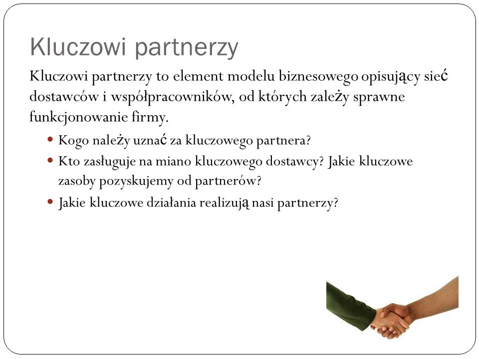 Kluczowi partnerzy Kluczowi partnerzy to element modelu biznesowego opisuj ą cy sie ć dostawców i współpracowników, od których zale ż y sprawne funkcjonowanie firmy.