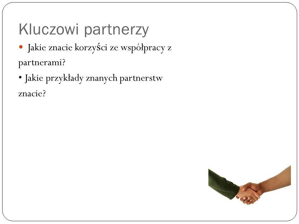 Kluczowi partnerzy Jakie znacie korzy ś ci ze współpracy z partnerami.