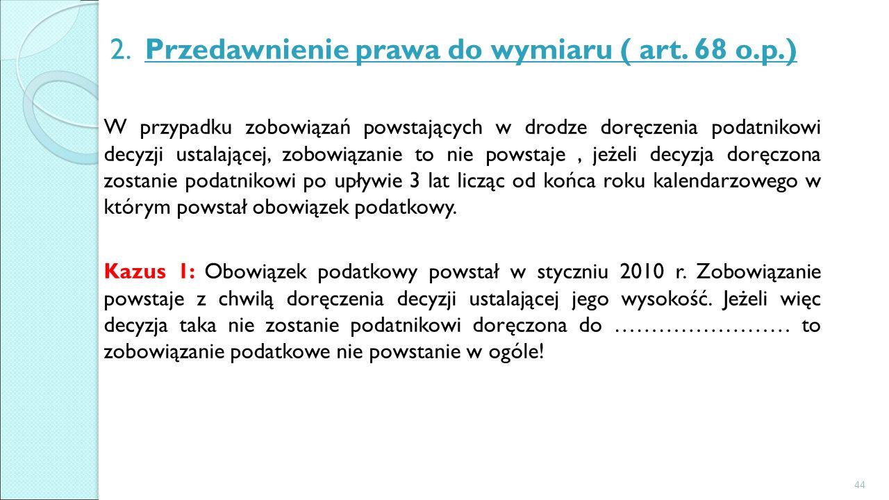 2. Przedawnienie prawa do wymiaru ( art. 68 o.p.) W przypadku zobowiązań powstających w drodze doręczenia podatnikowi decyzji ustalającej, zobowiązani