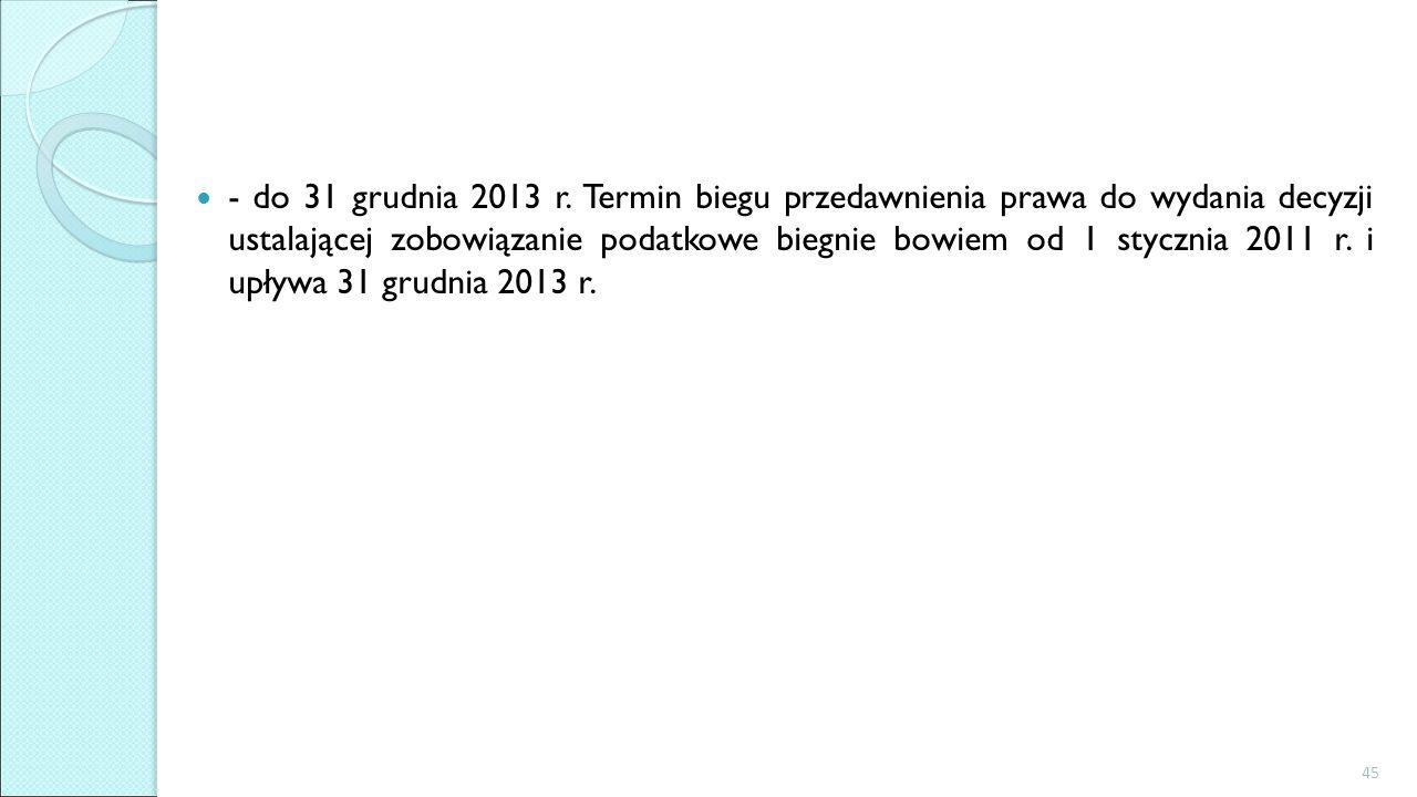 - do 31 grudnia 2013 r. Termin biegu przedawnienia prawa do wydania decyzji ustalającej zobowiązanie podatkowe biegnie bowiem od 1 stycznia 2011 r. i
