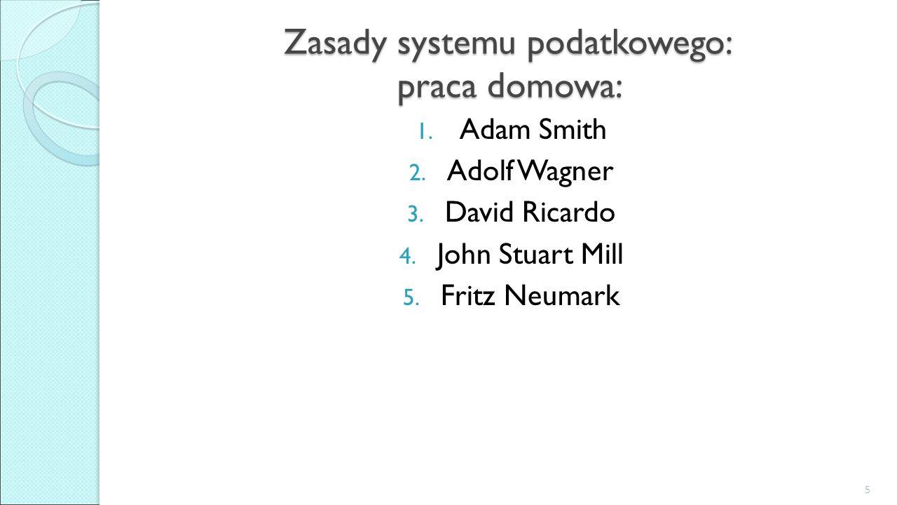 Zasady systemu podatkowego: praca domowa: 1. Adam Smith 2. Adolf Wagner 3. David Ricardo 4. John Stuart Mill 5. Fritz Neumark 5