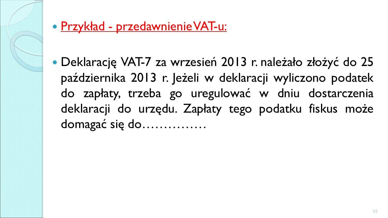Przykład - przedawnienie VAT-u: Deklarację VAT-7 za wrzesień 2013 r. należało złożyć do 25 października 2013 r. Jeżeli w deklaracji wyliczono podatek