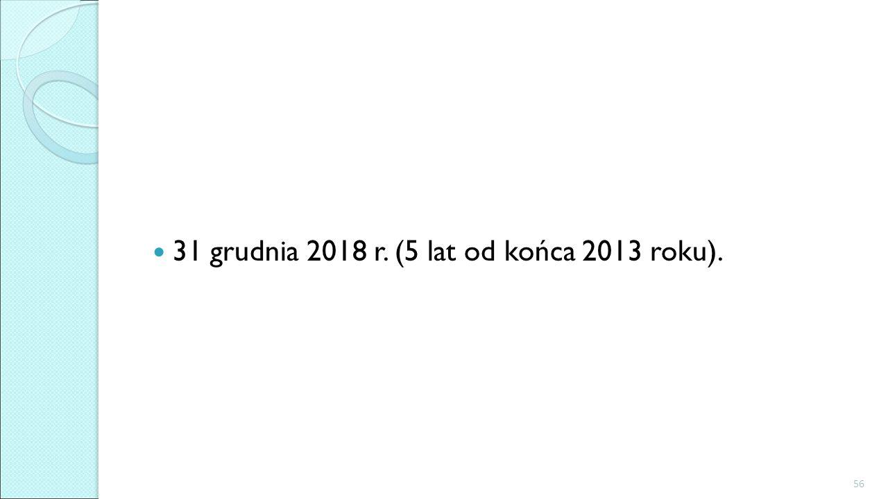 31 grudnia 2018 r. (5 lat od końca 2013 roku). 56