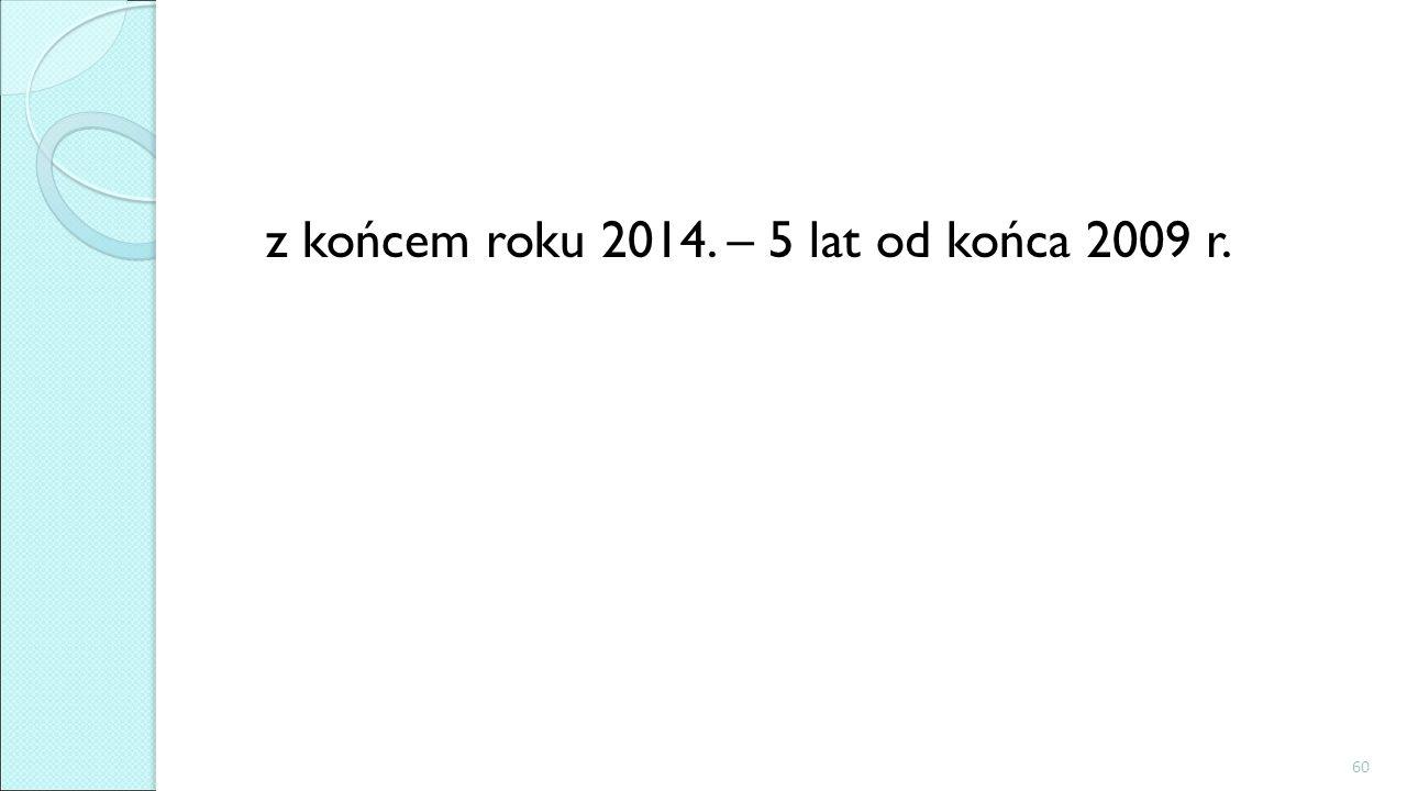 z końcem roku 2014. – 5 lat od końca 2009 r. 60